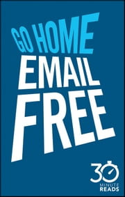 Go Home Email Free: 30 Minute Reads - A Shortcut to Managing Emails for Better Time Management ebook by Nicholas Bate
