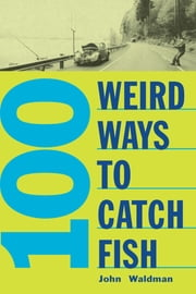 100 Weird Ways to Catch Fish ebook by John Waltman