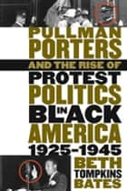 Pullman Porters and the Rise of Protest Politics in Black America, 1925-1945 ebook by Beth Tompkins Bates