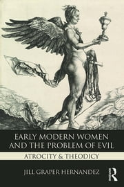Early Modern Women and the Problem of Evil - Atrocity & Theodicy ebook by Jill Graper Hernandez