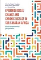 Epidemiological Change and Chronic Disease in Sub-Saharan Africa - Social and historical perspectives ebook by Megan Vaughan, Kafui Adjaye-Gbewonyo, Marissa Mika