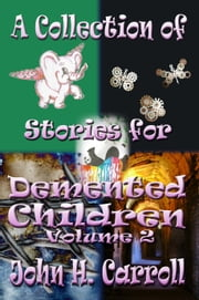 A Collection of Stories for Demented Children, Volume 2 ebook by John H. Carroll