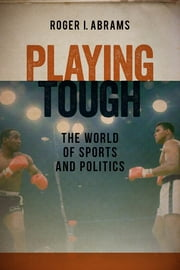 Playing Tough - The World of Sports and Politics ebook by Roger I. Abrams