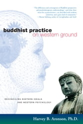 Buddhist Practice on Western Ground - Reconciling Eastern Ideals and Western Psychology ebook by Harvey B. Aronson