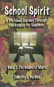 School Spirit: A Profound Journey Through the Gospels for Teachers Book 1 The Gospel of Mark ebook by TJ Burdick