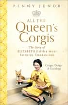 All The Queen's Corgis - Corgis, dorgis and gundogs: The story of Elizabeth II and her most faithful companions ebook by Penny Junor