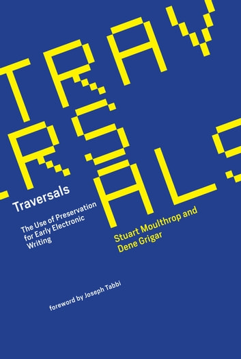 Traversals - The Use of Preservation for Early Electronic Writing ebook by Stuart Moulthrop,Dene Grigar