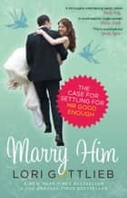 Marry Him - The Case for Settling for Mr Good Enough ebook by Lori Gottlieb