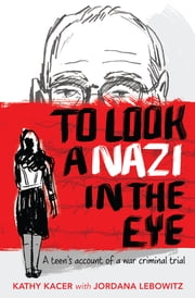 To Look a Nazi in the Eye - A teen's account of a war criminal trial ebook by Kathy Kacer, Jordana Lebowitz