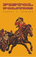 Pistol Politics ebook by Robert E. Howard