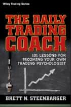 The Daily Trading Coach - 101 Lessons for Becoming Your Own Trading Psychologist ebook by