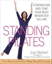 Standing Pilates: Strengthen and Tone Your Body Wherever You Are ebook by Breibart, Joan