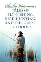 Charley Waterman's Tales of Fly-Fishing, Wingshooting, and the Great Outdoors ebook by Charley Waterman