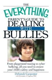 The Everything Parent's Guide to Dealing with Bullies: From playground teasing to cyber bullying, all you need to ensure your child's safety and happiness ebook by Deborah Carpenter,Christopher J. Ferguson