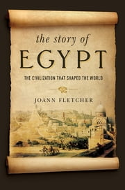 The Story of Egypt: The Civilization that Shaped the World ebook by Joann Fletcher