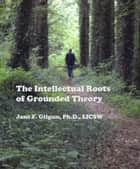 The Intellectual Roots of Grounded Theory ebook by Jane Gilgun