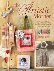 The Artistic Mother - A Practical Guide to Fitting Creativity into Your Life ebook by Shona Cole