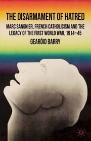 The Disarmament of Hatred - Marc Sangnier, French Catholicism and the Legacy of the First World War, 1914-45 ebook by G. Barry