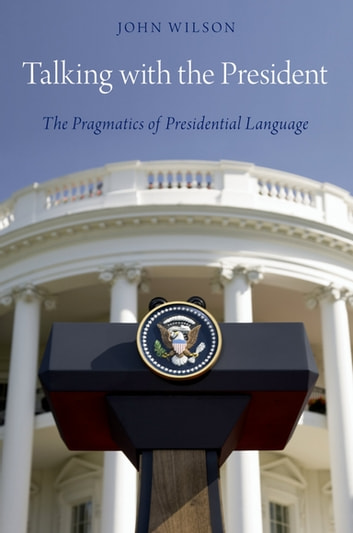 Talking with the President - The Pragmatics of Presidential Language ebook by John Wilson