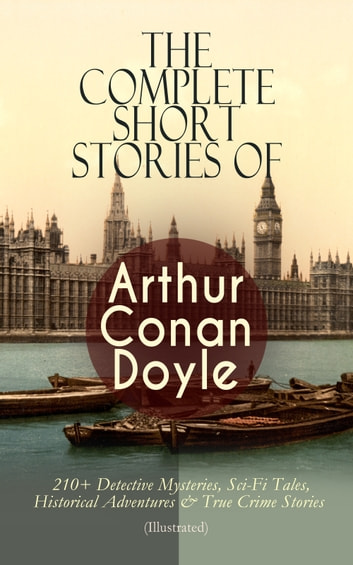 The Complete Short Stories of Arthur Conan Doyle: 210+ Detective Mysteries, Sci-Fi Tales, Historical Adventures & True Crime Stories (Illustrated) - The Complete Sherlock Holmes Stories, The Brigadier Gerard Stories, Professor Challenger, Mysteries and Adventures, Round the Red Lamp, Stories of War and Sport, Round the Fire Stories… ebook by Arthur Conan Doyle