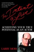 The Intent to Live - Achieving Your True Potential as an Actor eBook by Larry Moss