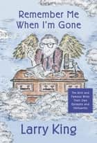 Remember Me When I'm Gone - The Rich and Famous Write Their Own Epitaphs and Obituaries ebook by Larry King
