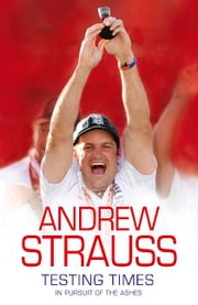 Andrew Strauss - Testing Times - In Pursuit of the Ashes ebook by Andrew Strauss