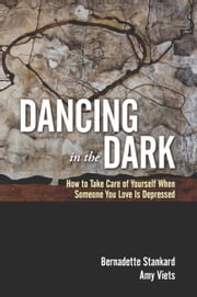 Dancing in the Dark - How to Take Care of Yourself When Someone You Love Is Depressed ebook by Bernadette Stankard,Amy Viets