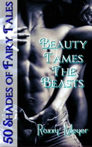 Beauty Tames The Beasts: 50 Shades of Fairy Tales ebook by Roxxy Meyer