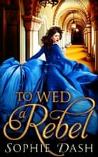 To Wed A Rebel ebook by Sophie Dash