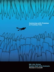 Swimming with Piranhas at Feeding Time: My Life Doing Dumb Stuff with Animals ebook by Richard Conniff