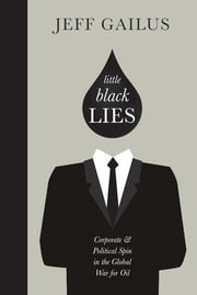 Little Black Lies - Corporate and Political Spin in the Global War for Oil ebook by Jeff Gailus
