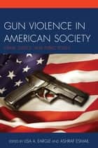 Gun Violence in American Society - Crime, Justice and Public Policy ebook by Lisa A. Eargle, Ashraf Esmail