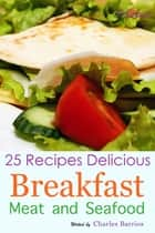 25 Recipes Delicious Breakfast Meat and Seafood Volume 4 ebook by Charles Barrios
