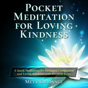 Pocket Meditation for Loving Kindness: A Quick Meditation for Increased Compassion and Loving Kindness with Binaural Beats audiobook by Meta Guidance