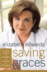 Saving Graces - Finding Solace and Strength from Friends and Strangers ebook by Elizabeth Edwards