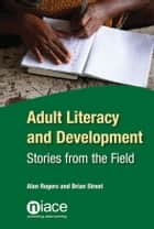 Adult Literacy and Development: Studies from the Field 電子書籍 by Alan Rogers, Brian Street