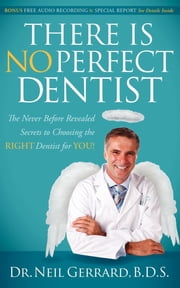 There is No Perfect Dentist - The Never Before Revealed Secrets to Choosing the Right Dentist for You! ebook by Neil Gerrard