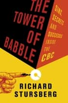 The Tower of Babble - Sins, Secrets and Successes Inside the CBC eBook by Richard Stursberg