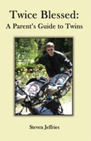 Twice Blessed: A Parent's Guide to Twins ebook by Steven Jeffries