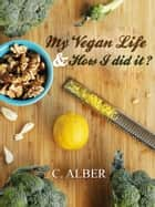 My Vegan Life & How I did it? ebook by C ALBER