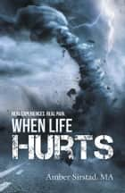 When Life Hurts - Real Experiences. Real Pain. ebook by Amber Sirstad MA