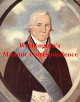 Washington's Masonic Correspondence [Illustrated] - As found among the Washington papers in the Library of Congress compiled from the original records, under the direction of the committee on library of the Grand Lodge of Pennsylvania, with annotations. ebook by Julius F. Sachse