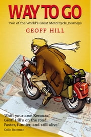Way to Go: Two of the World's Great Motorcycle Journeys ebook by Geoff Hill