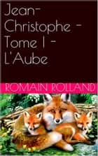 Jean-Christophe - Tome I - L'Aube ebook by Romain Rolland