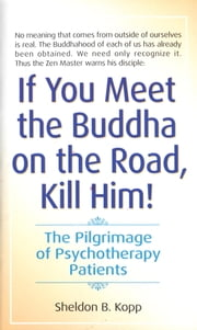 If You Meet the Buddha on the Road, Kill Him - The Pilgrimage Of Psychotherapy Patients ebook by Sheldon Kopp