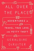 All Over the Place - Adventures in Travel, True Love, and Petty Theft ebook by Geraldine DeRuiter