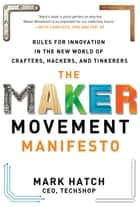 The Maker Movement Manifesto: Rules for Innovation in the New World of Crafters, Hackers, and Tinkerers ebook by Mark Hatch