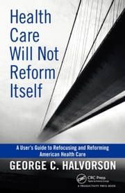 Health Care Will Not Reform Itself: A User's Guide to Refocusing and Reforming American Health Care ebook by Halvorson, George C.