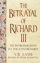 The Betrayal of Richard III - An Introduction to the Controversy ebook by